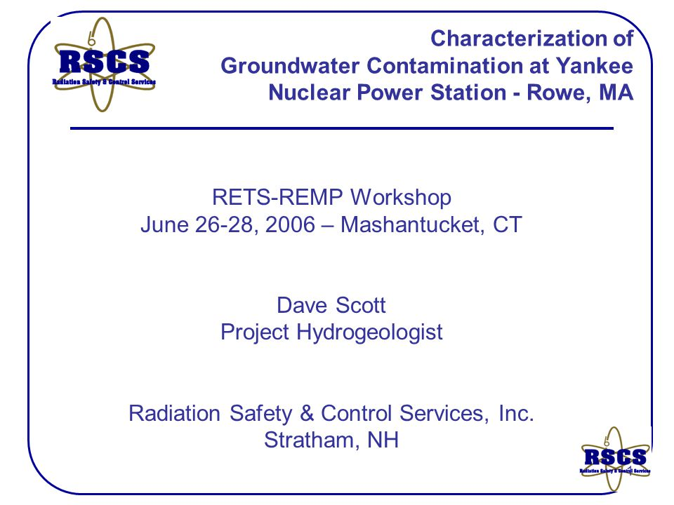 1 Characterization of Groundwater Contamination at Yankee Nuclear Power Station - Rowe, MA RETS-REMP Workshop June 26-28, 2006 – Mashantucket, CT Dave Scott Project Hydrogeologist Radiation Safety & Control Services, Inc.