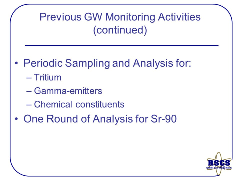 10 Previous GW Monitoring Activities (continued) Periodic Sampling and Analysis for: –Tritium –Gamma-emitters –Chemical constituents One Round of Analysis for Sr-90