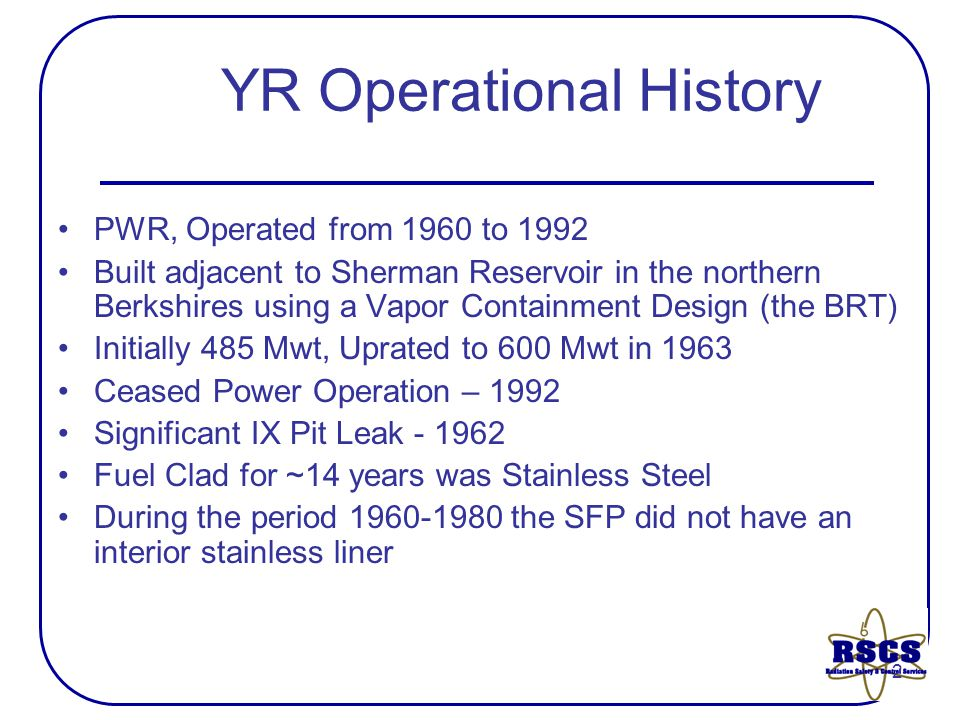 2 YR Operational History PWR, Operated from 1960 to 1992 Built adjacent to Sherman Reservoir in the northern Berkshires using a Vapor Containment Design (the BRT) Initially 485 Mwt, Uprated to 600 Mwt in 1963 Ceased Power Operation – 1992 Significant IX Pit Leak - 1962 Fuel Clad for ~14 years was Stainless Steel During the period 1960-1980 the SFP did not have an interior stainless liner
