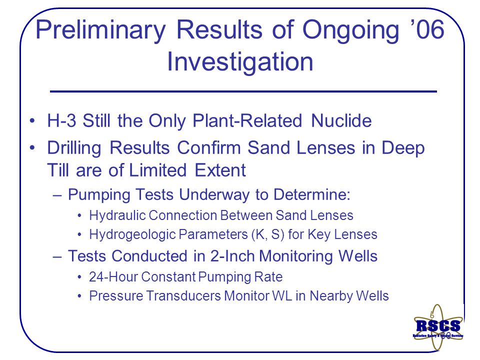 30 Preliminary Results of Ongoing '06 Investigation H-3 Still the Only Plant-Related Nuclide Drilling Results Confirm Sand Lenses in Deep Till are of Limited Extent –Pumping Tests Underway to Determine: Hydraulic Connection Between Sand Lenses Hydrogeologic Parameters (K, S) for Key Lenses –Tests Conducted in 2-Inch Monitoring Wells 24-Hour Constant Pumping Rate Pressure Transducers Monitor WL in Nearby Wells