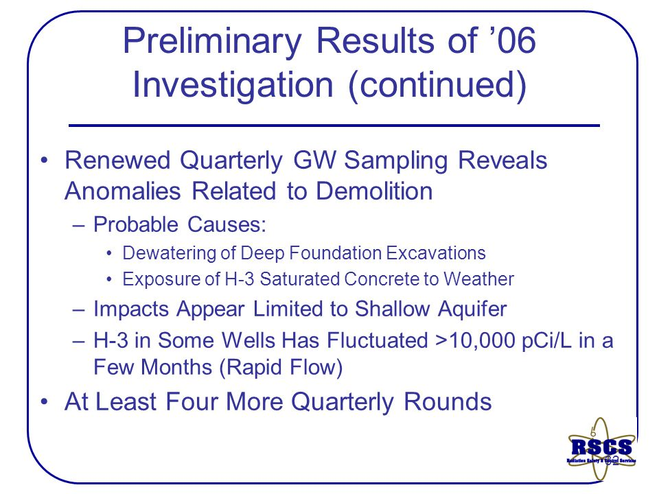 32 Preliminary Results of '06 Investigation (continued) Renewed Quarterly GW Sampling Reveals Anomalies Related to Demolition –Probable Causes: Dewatering of Deep Foundation Excavations Exposure of H-3 Saturated Concrete to Weather –Impacts Appear Limited to Shallow Aquifer –H-3 in Some Wells Has Fluctuated >10,000 pCi/L in a Few Months (Rapid Flow) At Least Four More Quarterly Rounds