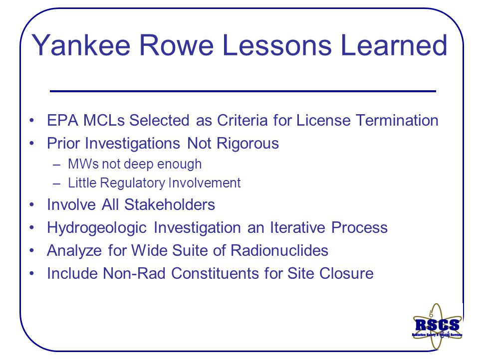 34 Yankee Rowe Lessons Learned EPA MCLs Selected as Criteria for License Termination Prior Investigations Not Rigorous –MWs not deep enough –Little Regulatory Involvement Involve All Stakeholders Hydrogeologic Investigation an Iterative Process Analyze for Wide Suite of Radionuclides Include Non-Rad Constituents for Site Closure