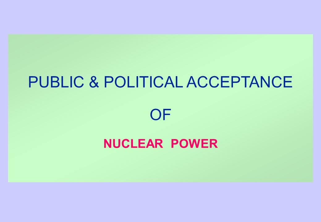 PUBLIC & POLITICAL ACCEPTANCE OF NUCLEAR POWER