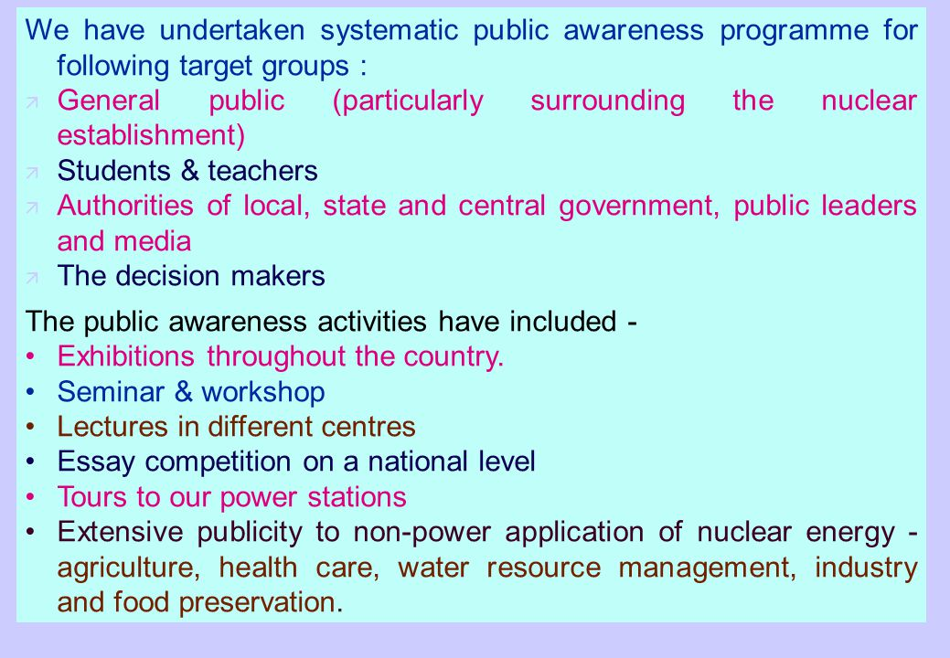 We have undertaken systematic public awareness programme for following target groups : ä General public (particularly surrounding the nuclear establishment) ä Students & teachers ä Authorities of local, state and central government, public leaders and media ä The decision makers The public awareness activities have included - Exhibitions throughout the country.
