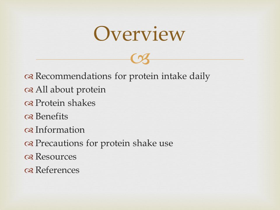   Recommendations for protein intake daily  All about protein  Protein shakes  Benefits  Information  Precautions for protein shake use  Resources  References Overview