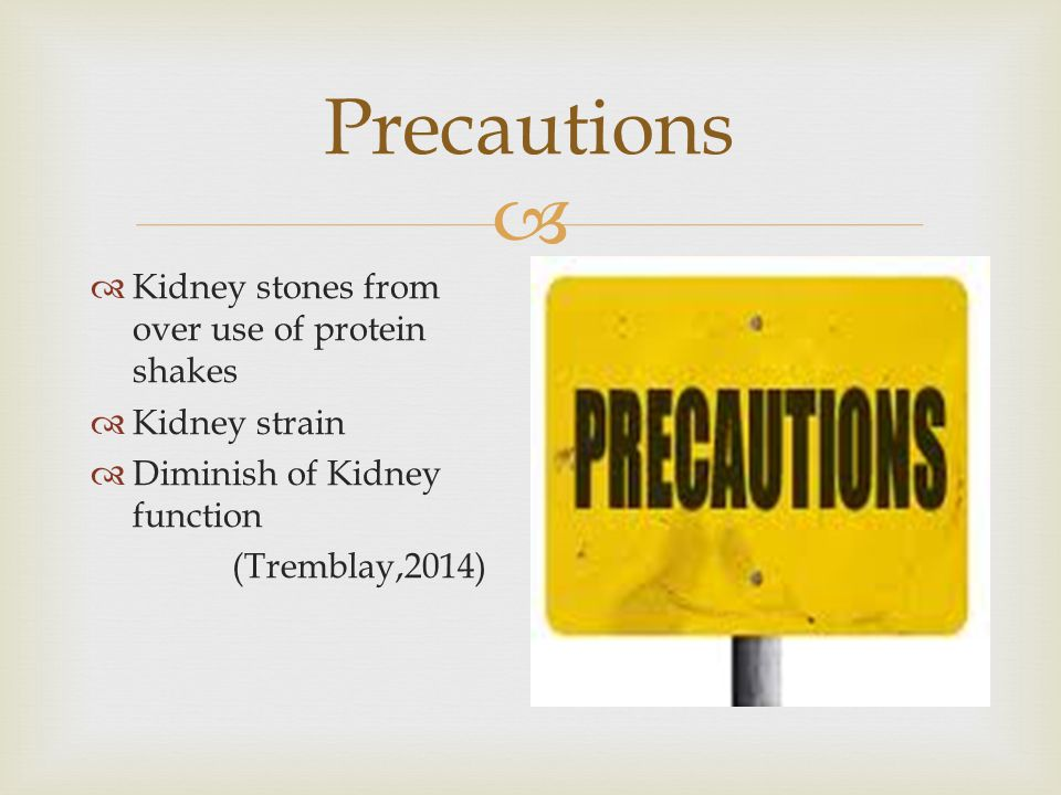  Precautions  Kidney stones from over use of protein shakes  Kidney strain  Diminish of Kidney function (Tremblay,2014)