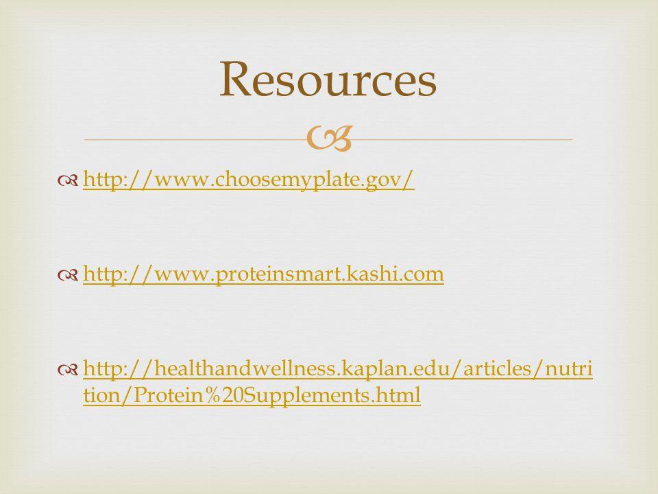   http://www.choosemyplate.gov/ http://www.choosemyplate.gov/  http://www.proteinsmart.kashi.com http://www.proteinsmart.kashi.com  http://healthandwellness.kaplan.edu/articles/nutri tion/Protein%20Supplements.html http://healthandwellness.kaplan.edu/articles/nutri tion/Protein%20Supplements.html Resources