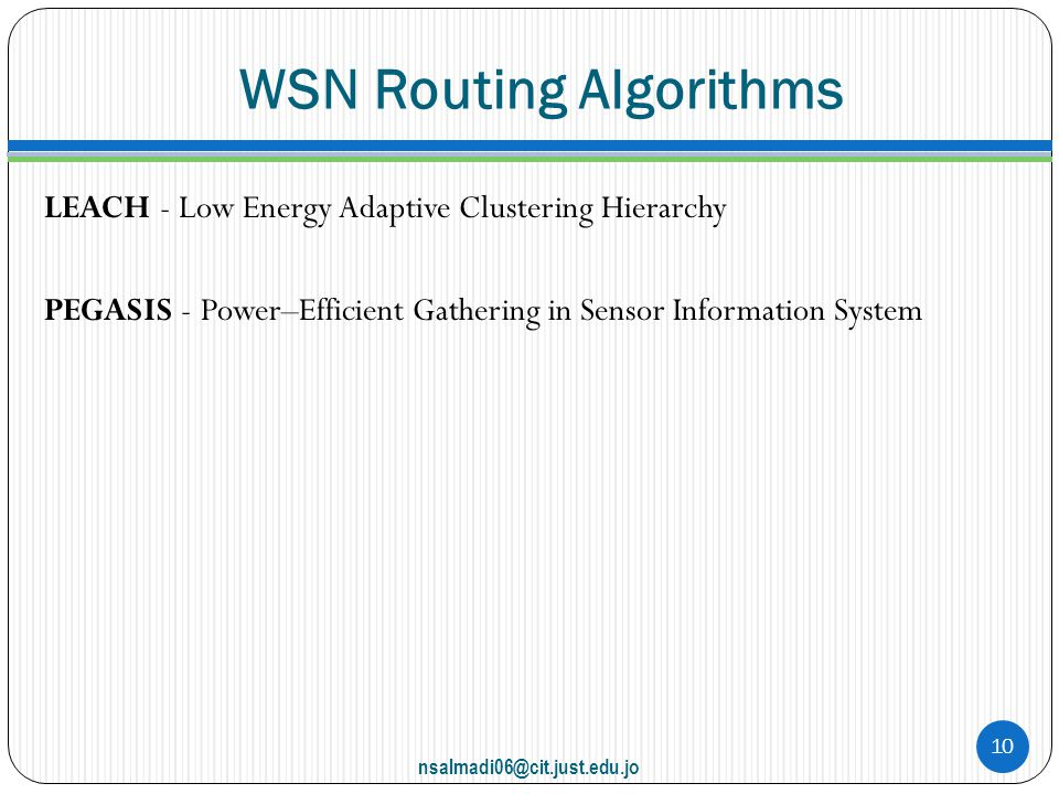WSN Routing Algorithms LEACH - Low Energy Adaptive Clustering Hierarchy PEGASIS - Power–Efficient Gathering in Sensor Information System nsalmadi06@cit.just.edu.jo 10