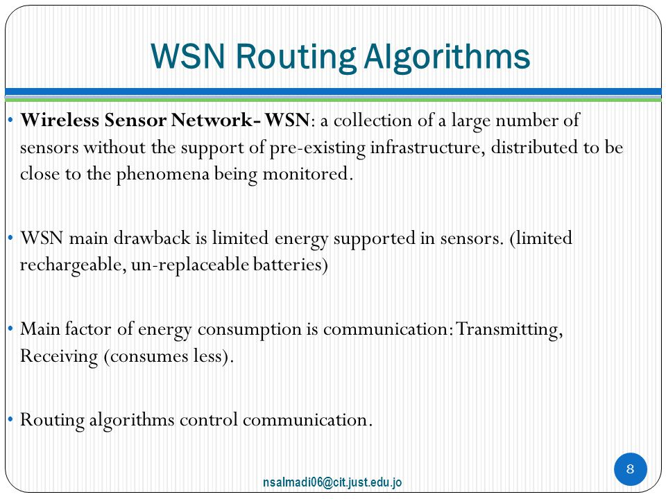 WSN Routing Algorithms Wireless Sensor Network- WSN: a collection of a large number of sensors without the support of pre-existing infrastructure, distributed to be close to the phenomena being monitored.