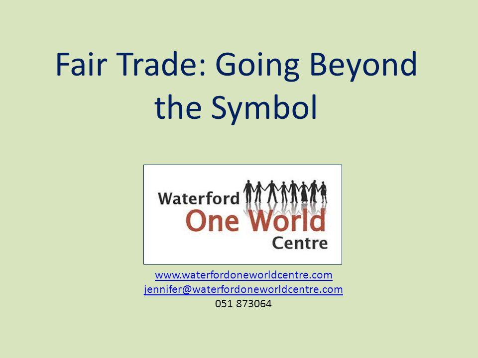 Fair Trade: Going Beyond the Symbol www.waterfordoneworldcentre.com jennifer@waterfordoneworldcentre.com 051 873064