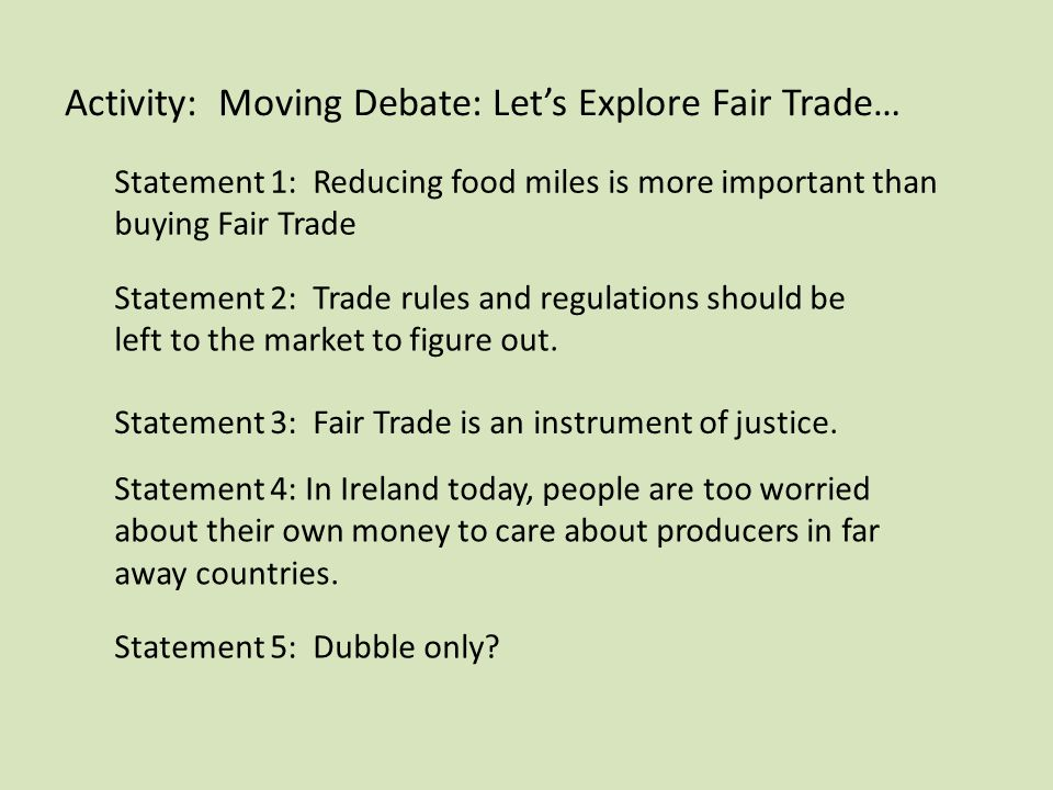 Activity: Moving Debate: Let's Explore Fair Trade… Statement 1: Reducing food miles is more important than buying Fair Trade Statement 2: Trade rules and regulations should be left to the market to figure out.