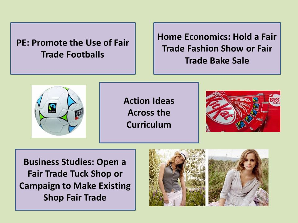 Action Ideas Across the Curriculum PE: Promote the Use of Fair Trade Footballs Home Economics: Hold a Fair Trade Fashion Show or Fair Trade Bake Sale Business Studies: Open a Fair Trade Tuck Shop or Campaign to Make Existing Shop Fair Trade
