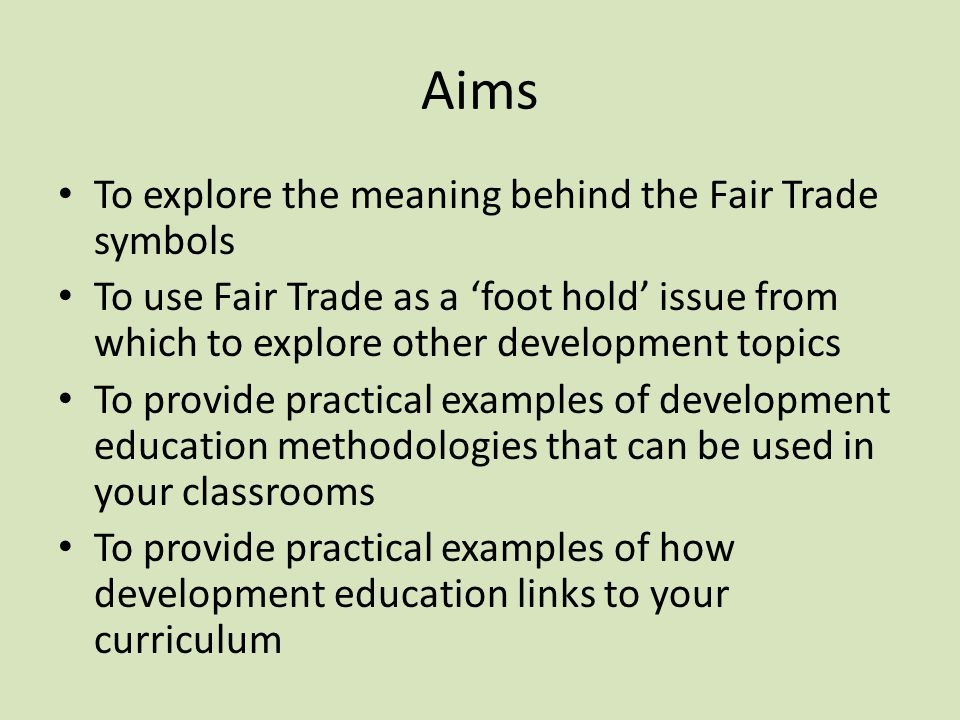 Aims To explore the meaning behind the Fair Trade symbols To use Fair Trade as a 'foot hold' issue from which to explore other development topics To provide practical examples of development education methodologies that can be used in your classrooms To provide practical examples of how development education links to your curriculum