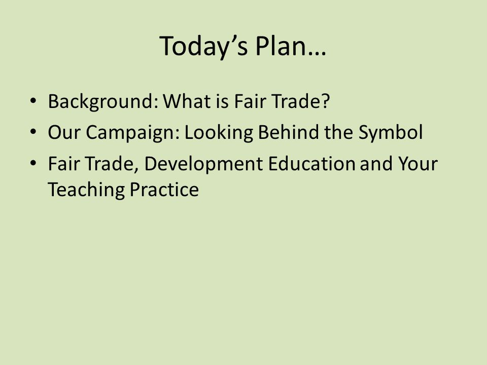 Today's Plan… Background: What is Fair Trade? Our Campaign: Looking Behind the Symbol Fair Trade, Development Education and Your Teaching Practice