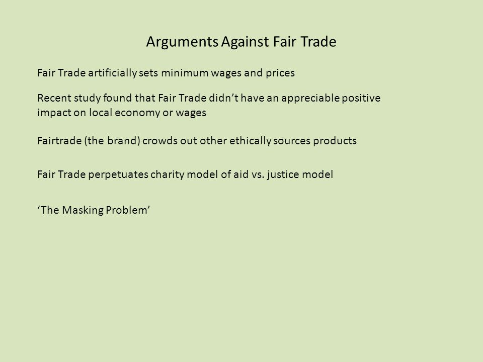 Arguments Against Fair Trade Fair Trade artificially sets minimum wages and prices Recent study found that Fair Trade didn't have an appreciable posit
