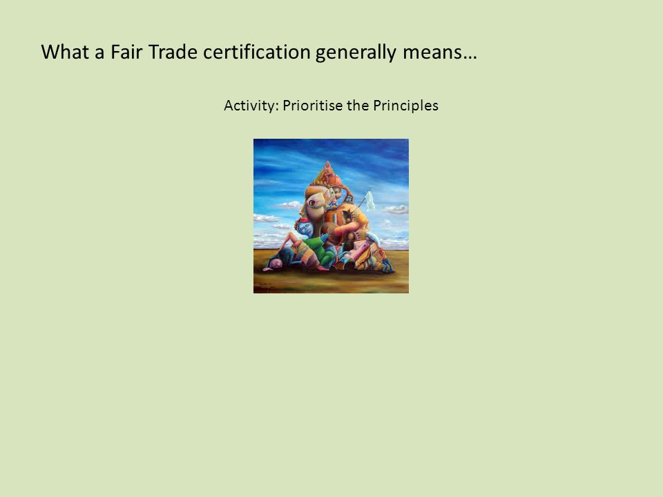 What a Fair Trade certification generally means… Activity: Prioritise the Principles