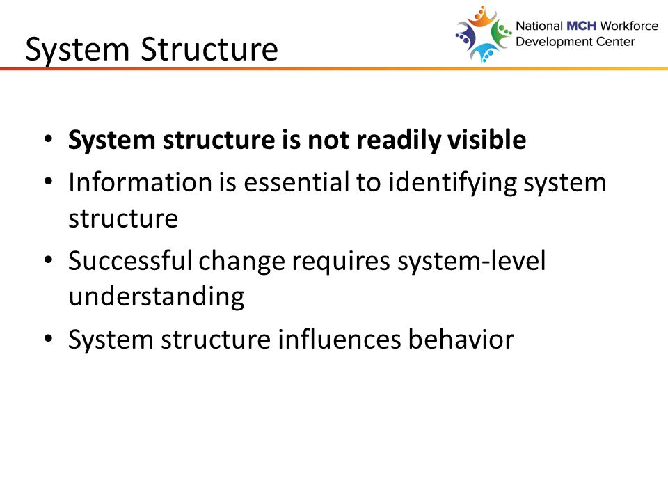 System Structure System structure is not readily visible Information is essential to identifying system structure Successful change requires system-level understanding System structure influences behavior
