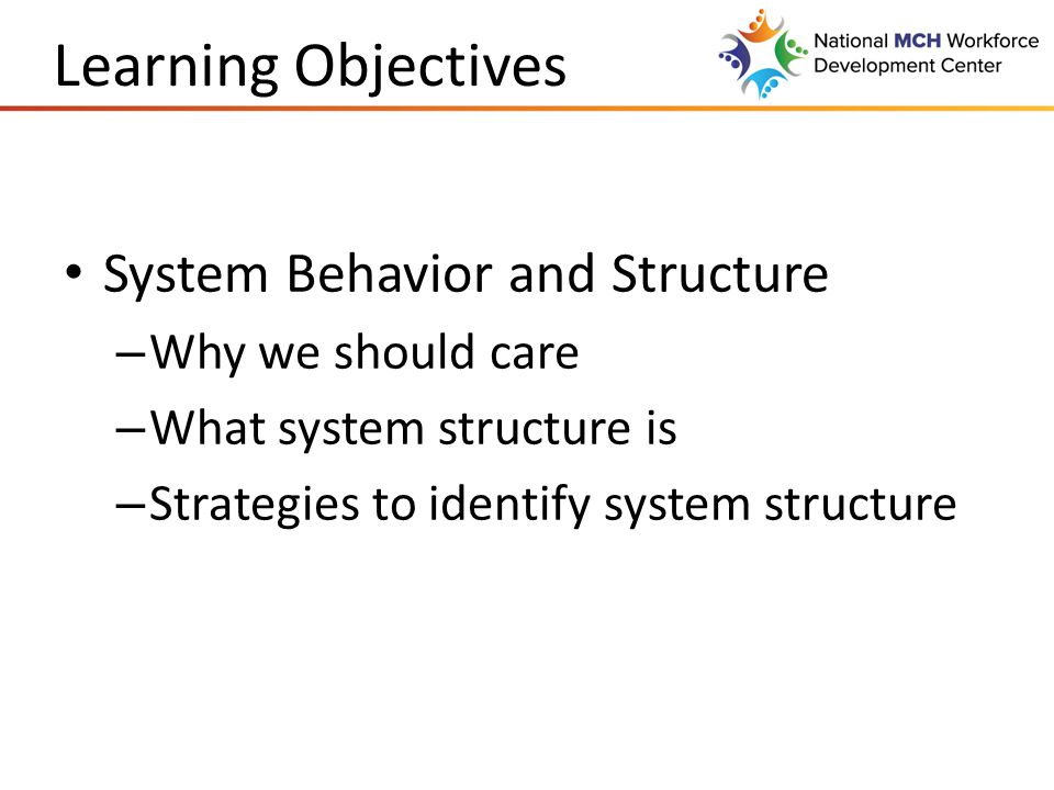 Learning Objectives System Behavior and Structure – Why we should care – What system structure is – Strategies to identify system structure