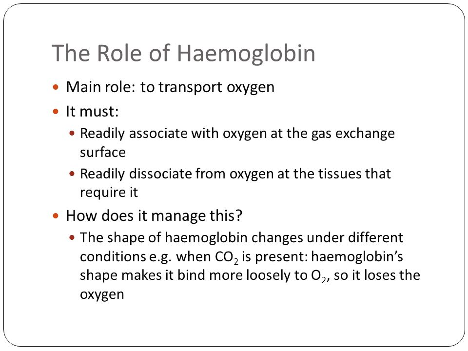 The Role of Haemoglobin Main role: to transport oxygen It must: Readily associate with oxygen at the gas exchange surface Readily dissociate from oxygen at the tissues that require it How does it manage this.