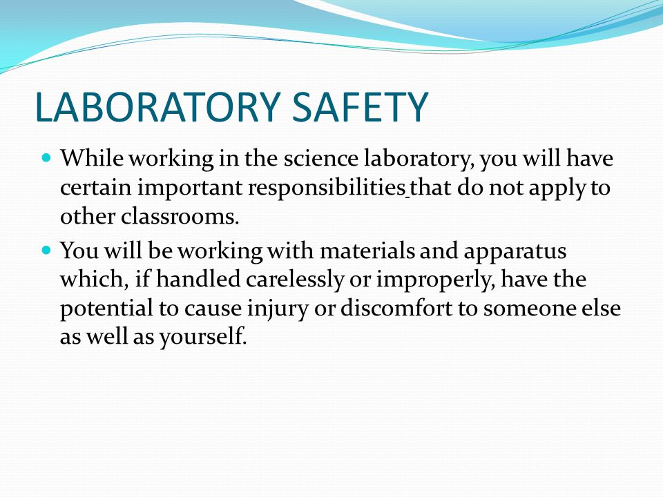 LABORATORY SAFETY While working in the science laboratory, you will have certain important responsibilities that do not apply to other classrooms.