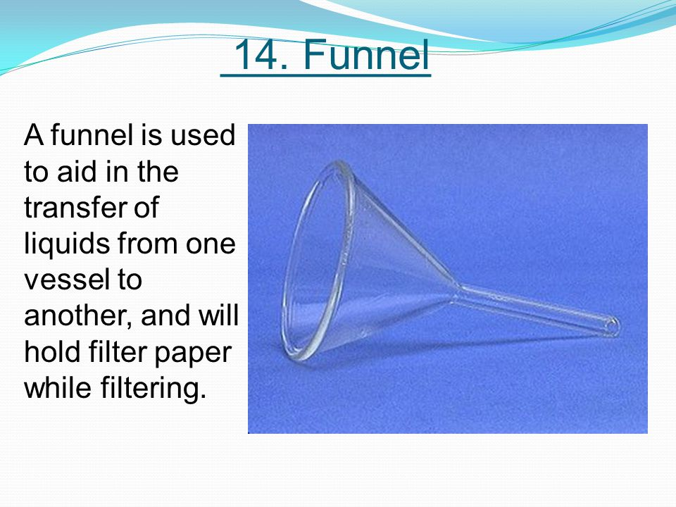 14. Funnel A funnel is used to aid in the transfer of liquids from one vessel to another, and will hold filter paper while filtering.