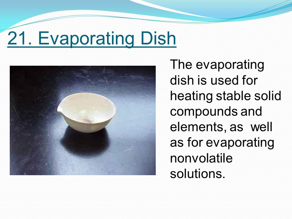 21. Evaporating Dish The evaporating dish is used for heating stable solid compounds and elements, as well as for evaporating nonvolatile solutions.