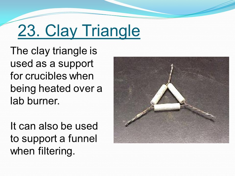 23. Clay Triangle The clay triangle is used as a support for crucibles when being heated over a lab burner. It can also be used to support a funnel wh