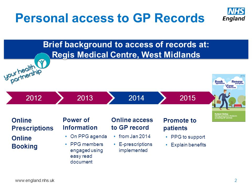www.england.nhs.uk Power of Information On PPG agenda PPG members engaged using easy read document Personal access to GP Records Brief background to access of records at: Regis Medical Centre, West Midlands Brief background to access of records at: Regis Medical Centre, West Midlands 2 Online access to GP record from Jan 2014 E-prescriptions implemented 2015201420132012 Online Prescriptions Online Booking Promote to patients PPG to support Explain benefits