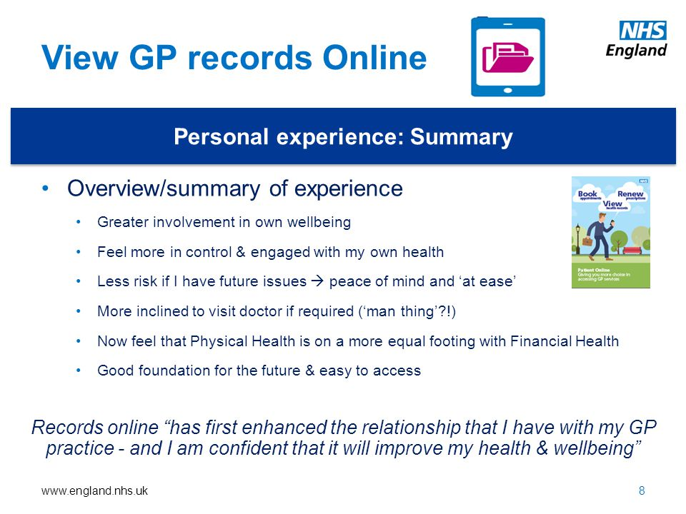 www.england.nhs.uk View GP records Online Personal experience: Summary Overview/summary of experience Greater involvement in own wellbeing Feel more in control & engaged with my own health Less risk if I have future issues  peace of mind and 'at ease' More inclined to visit doctor if required ('man thing'?!) Now feel that Physical Health is on a more equal footing with Financial Health Good foundation for the future & easy to access 8 Records online has first enhanced the relationship that I have with my GP practice - and I am confident that it will improve my health & wellbeing