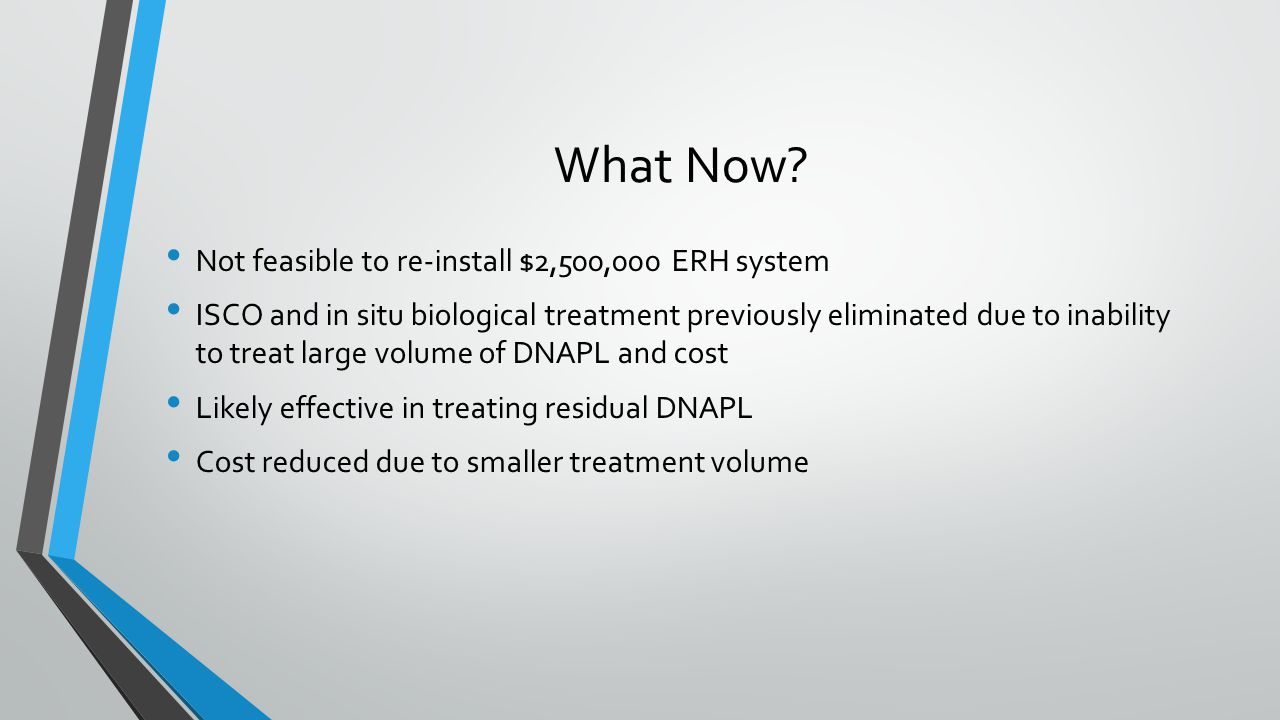 What Now? Not feasible to re-install $2,500,000 ERH system ISCO and in situ biological treatment previously eliminated due to inability to treat large