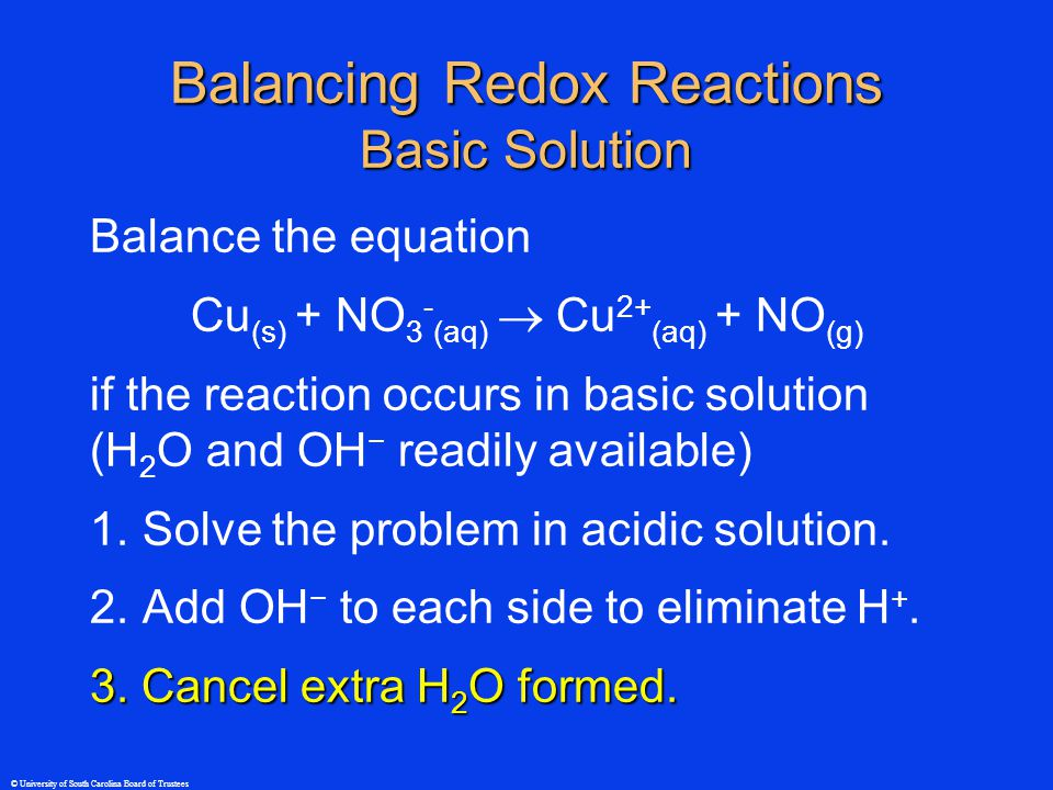 © University of South Carolina Board of Trustees Balance the equation Cu (s) + NO 3 - (aq)  Cu 2+ (aq) + NO (g) if the reaction occurs in basic solution (H 2 O and OH − readily available) 1.Solve the problem in acidic solution.