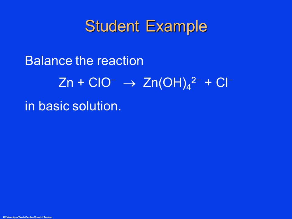 © University of South Carolina Board of Trustees Student Example Balance the reaction Zn + ClO −  Zn(OH) 4 2− + Cl − in basic solution.