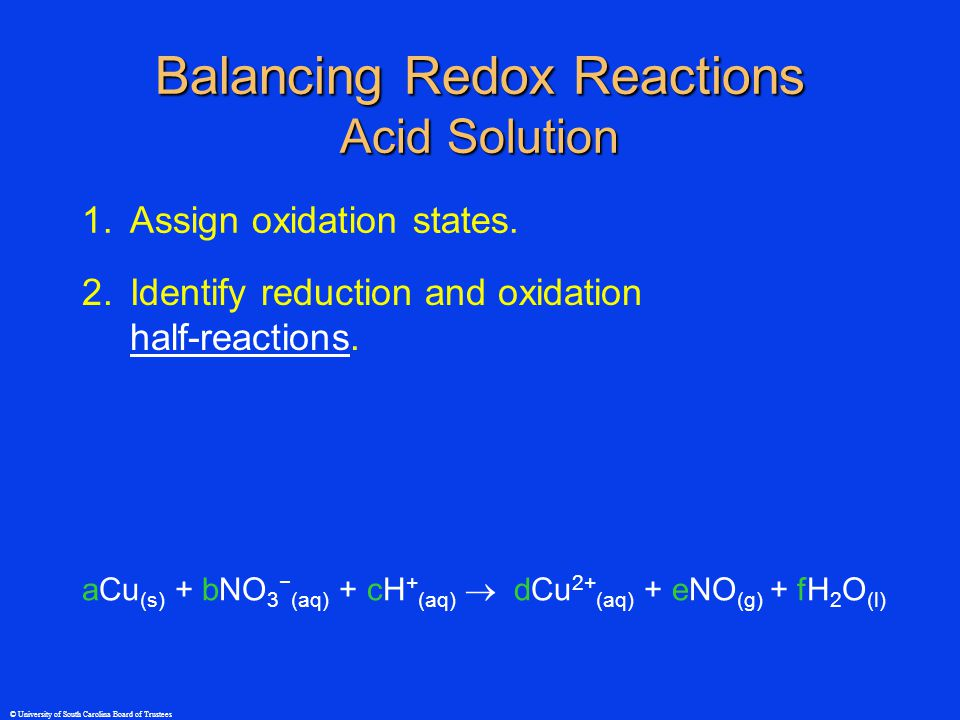 © University of South Carolina Board of Trustees Balancing Redox Reactions Acid Solution 1.Assign oxidation states.