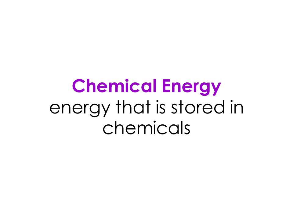 Chemical Energy energy that is stored in chemicals