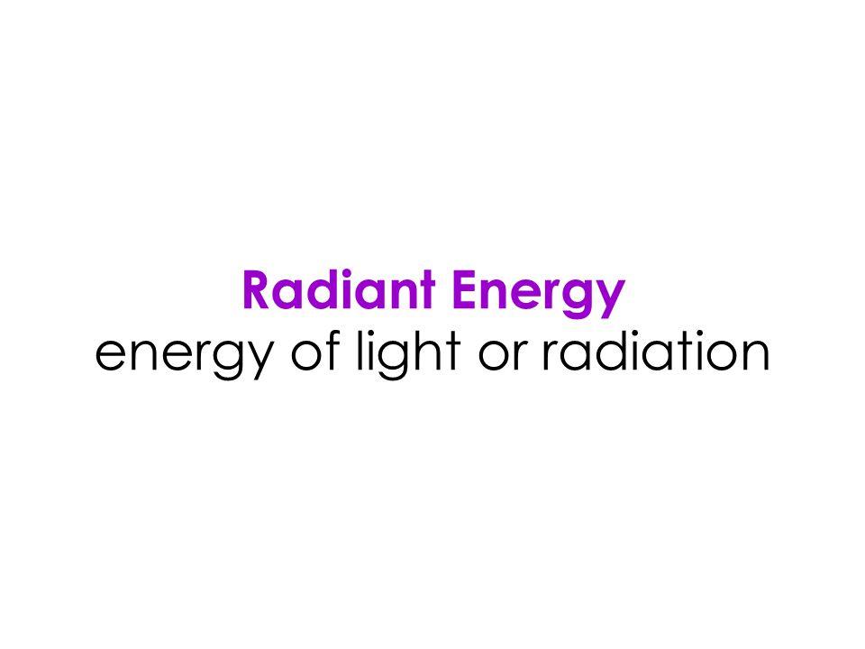 Radiant Energy energy of light or radiation