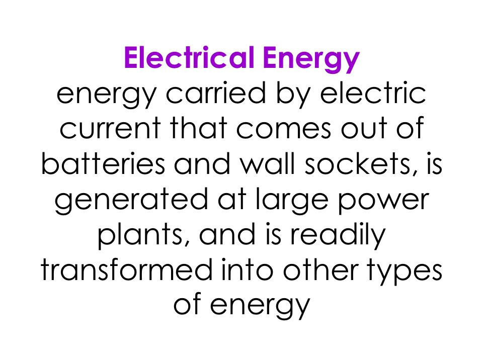 Electrical Energy energy carried by electric current that comes out of batteries and wall sockets, is generated at large power plants, and is readily transformed into other types of energy