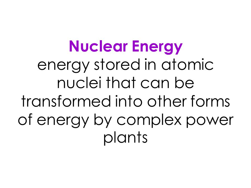 Nuclear Energy energy stored in atomic nuclei that can be transformed into other forms of energy by complex power plants