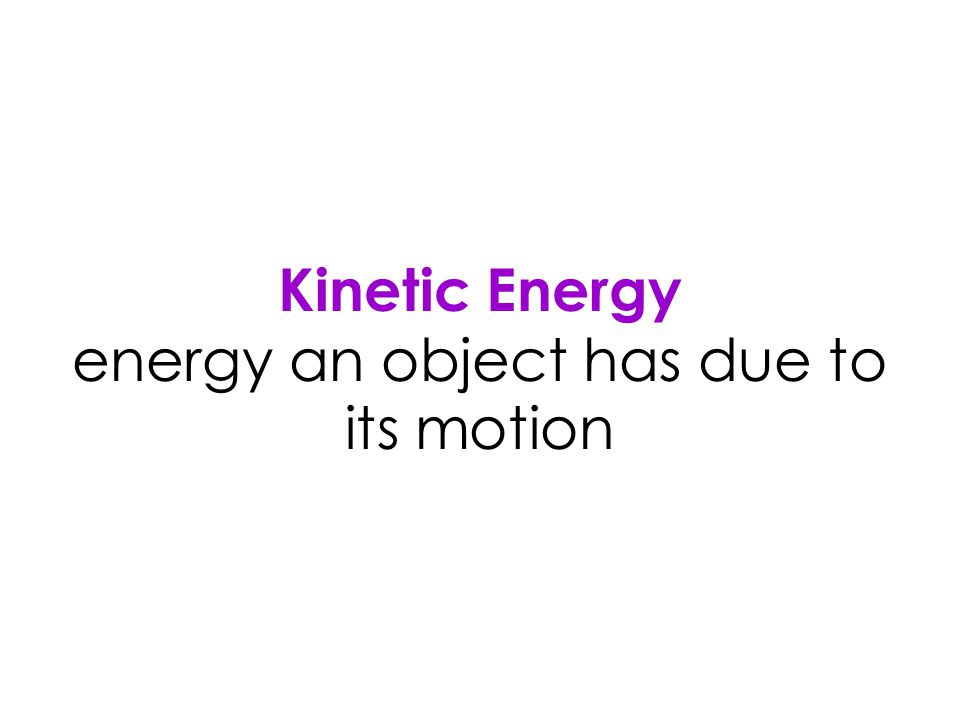 Kinetic Energy energy an object has due to its motion