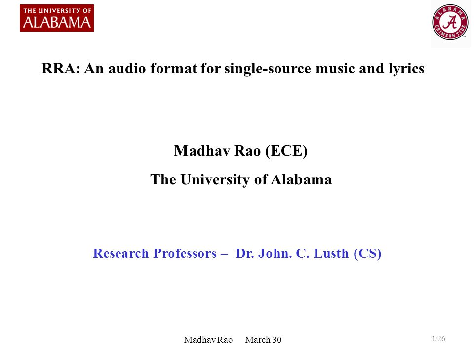 Madhav Rao (ECE) The University of Alabama Research Professors – Dr. John. C. Lusth (CS) Madhav Rao March 30 RRA: An audio format for single-source mu