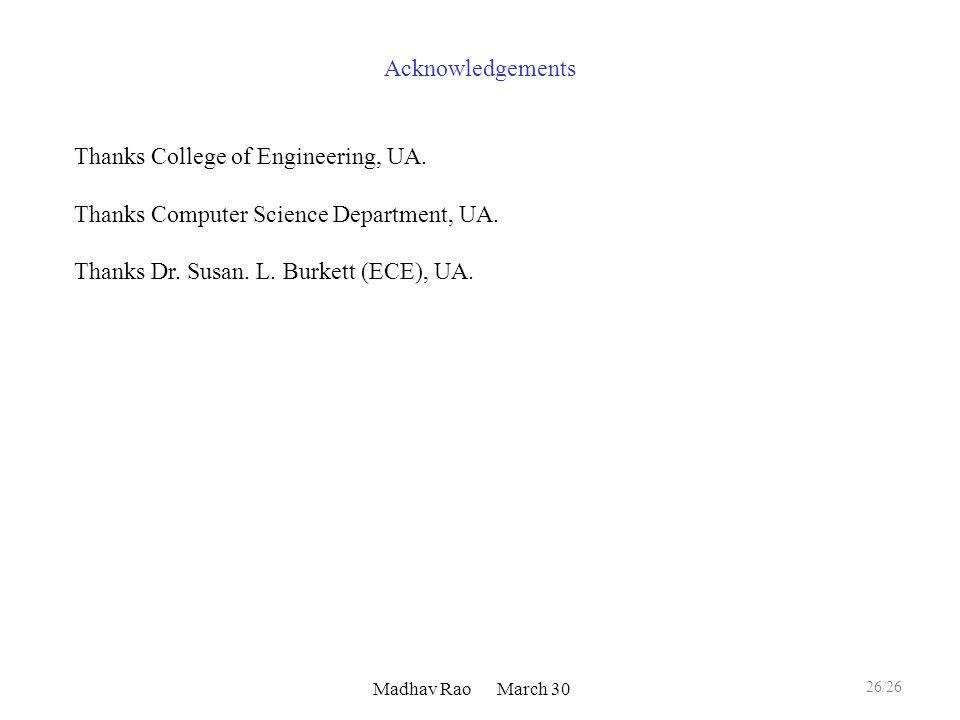 Madhav Rao March 30 Acknowledgements 26/26 Thanks College of Engineering, UA. Thanks Computer Science Department, UA. Thanks Dr. Susan. L. Burkett (EC
