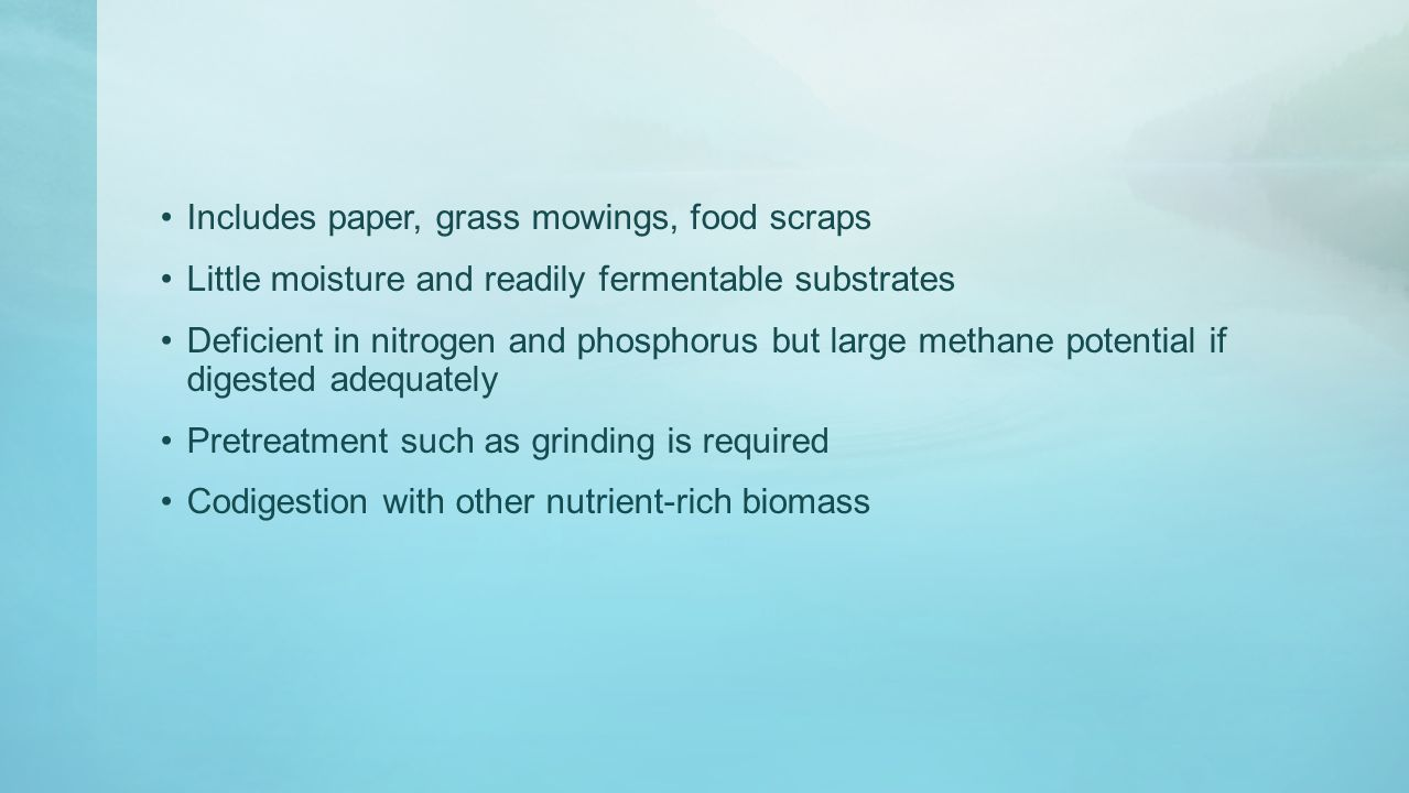 Includes paper, grass mowings, food scraps Little moisture and readily fermentable substrates Deficient in nitrogen and phosphorus but large methane potential if digested adequately Pretreatment such as grinding is required Codigestion with other nutrient-rich biomass