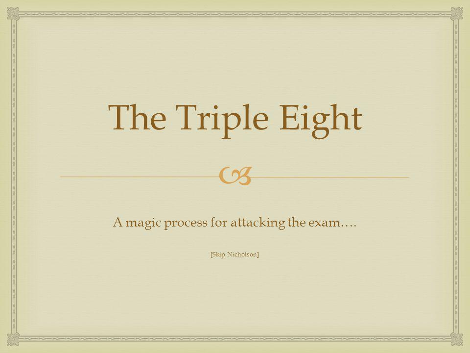  The Triple Eight A magic process for attacking the exam…. [Skip Nicholson]
