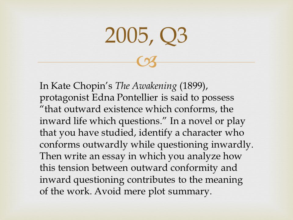 """ 2005, Q3 In Kate Chopin's The Awakening (1899), protagonist Edna Pontellier is said to possess """"that outward existence which conforms, the inward li"""