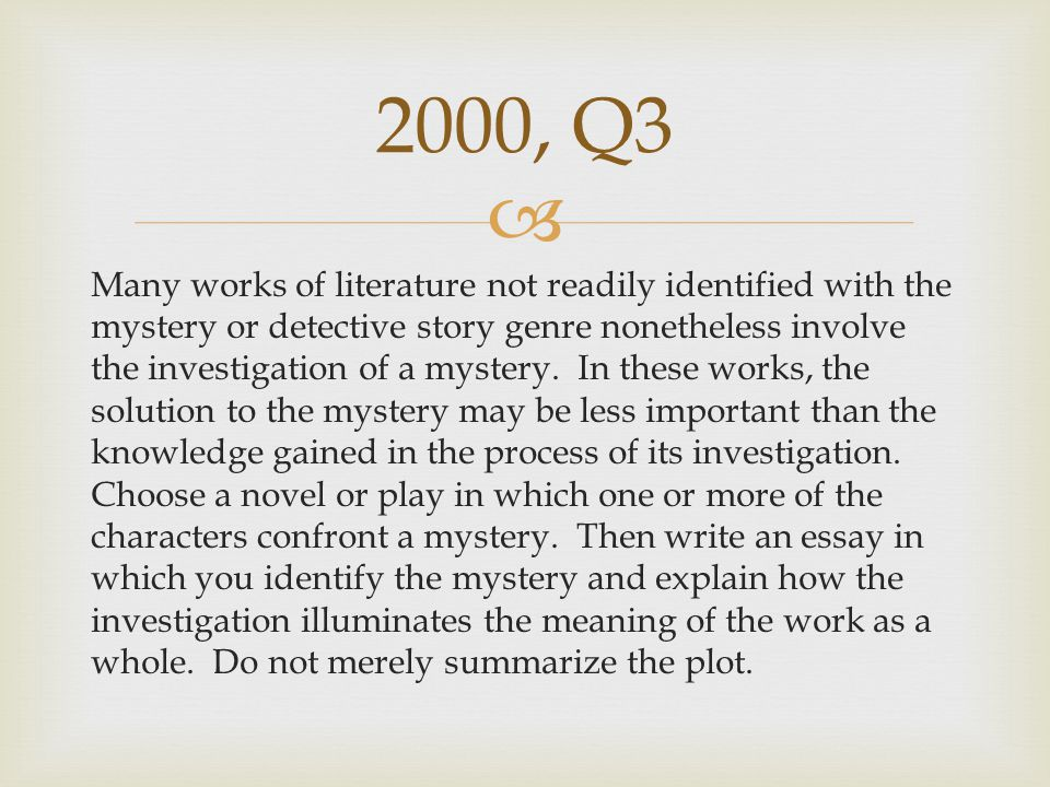  Many works of literature not readily identified with the mystery or detective story genre nonetheless involve the investigation of a mystery. In the