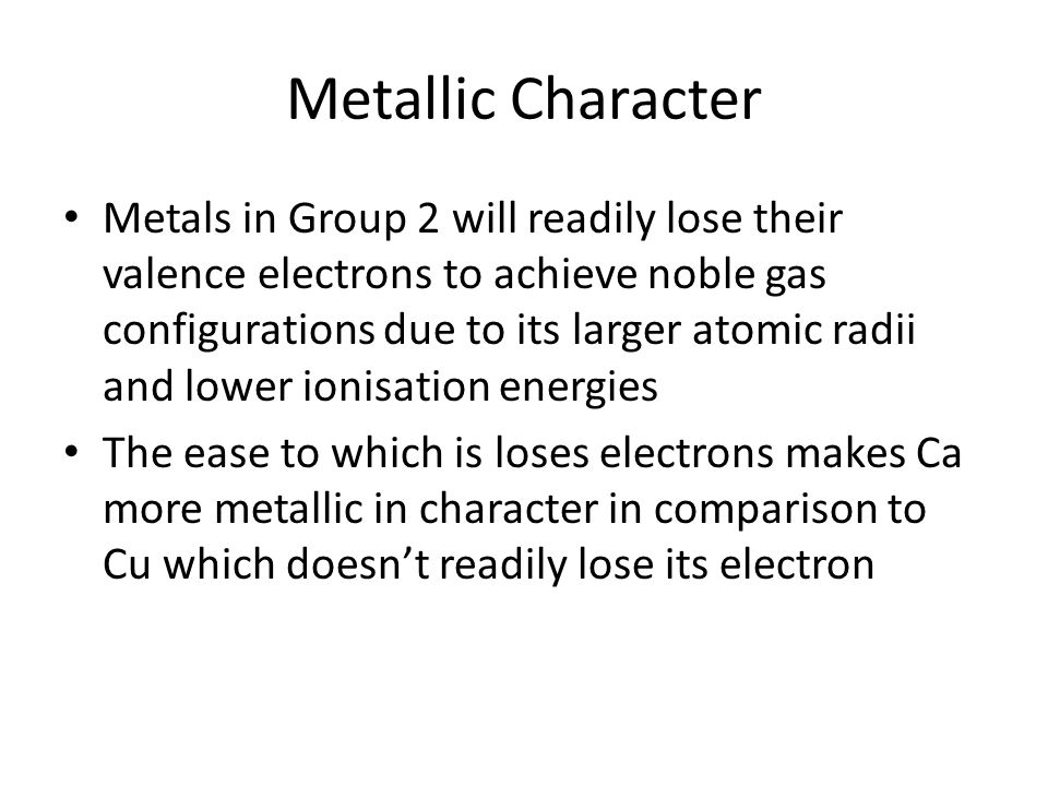 Metallic Character Metals in Group 2 will readily lose their valence electrons to achieve noble gas configurations due to its larger atomic radii and lower ionisation energies The ease to which is loses electrons makes Ca more metallic in character in comparison to Cu which doesn't readily lose its electron