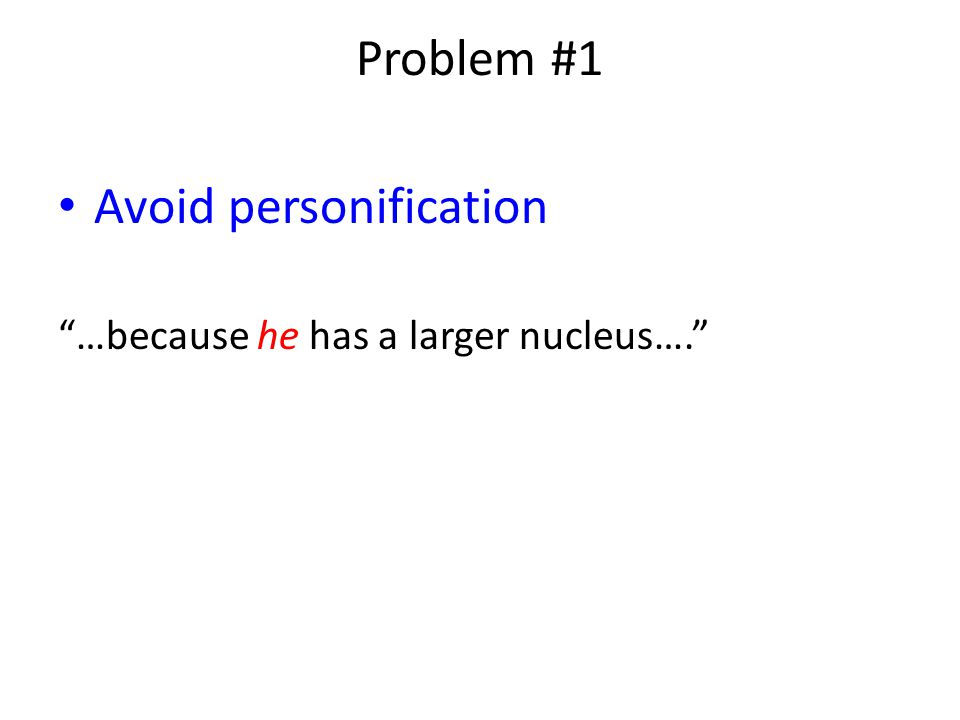 Problem #1 Avoid personification …because he has a larger nucleus….