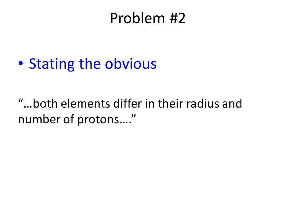 Problem #2 Stating the obvious …both elements differ in their radius and number of protons….