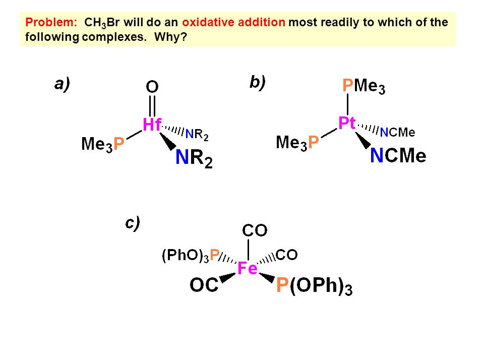 Problem: CH 3 Br will do an oxidative addition most readily to which of the following complexes. Why?