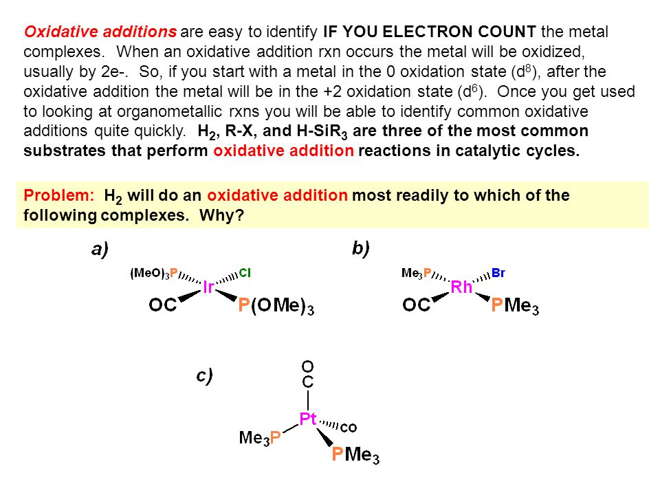 Oxidative additions are easy to identify IF YOU ELECTRON COUNT the metal complexes. When an oxidative addition rxn occurs the metal will be oxidized,