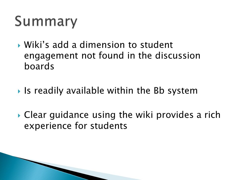  Wiki's add a dimension to student engagement not found in the discussion boards  Is readily available within the Bb system  Clear guidance using the wiki provides a rich experience for students